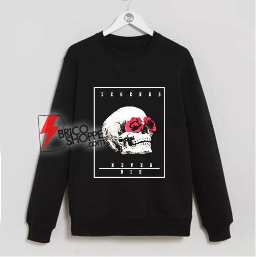 Legends never die Skull Rose Sweatshirt – Skull Rose Sweatshirt - Funny Sweatshirt