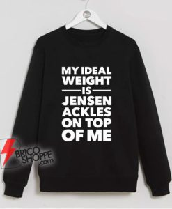 My Ideal Weight is Jensen Ackles On Top Of Me Sweatshirt - Funny Sweatshirt On Sale