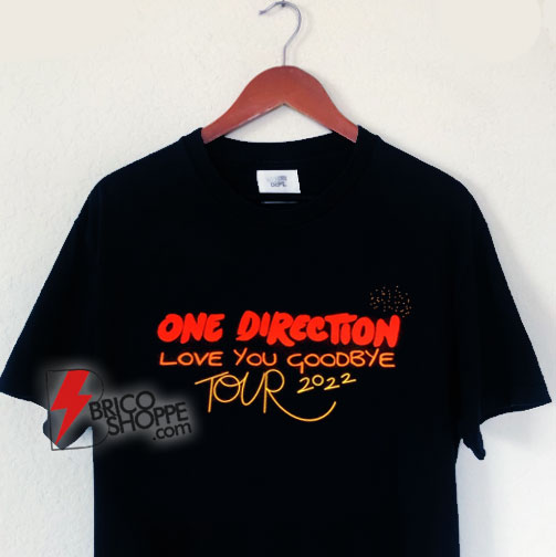 One Direction Love You Goodbye Tour 2022 T-Shirt - Funny Shirt On Sale