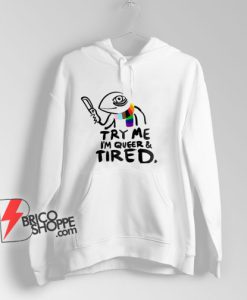 Pride LGBT Try Me Im Queer and Tired Hoodie – Funny Hoodie On Sale