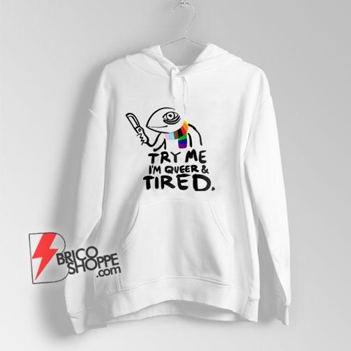 Pride LGBT Try Me Im Queer and Tired Hoodie – Funny Hoodie On Sale