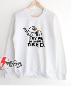 Pride LGBT Try Me Im Queer and Tired Sweatshirt – Funny Sweatshirt On Sale