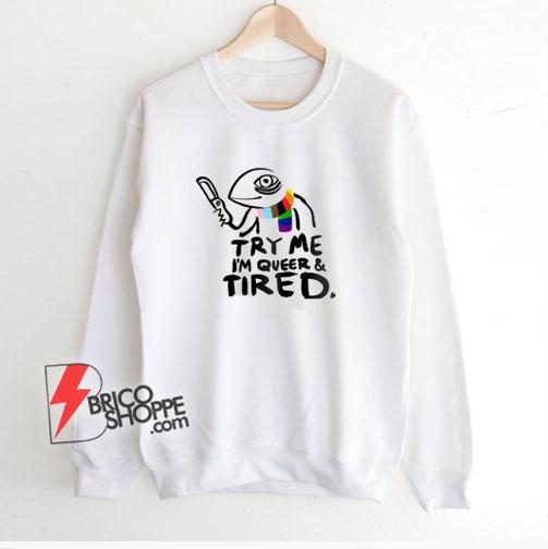 Pride LGBT Try Me Im Queer and Tired Sweatshirt – Funny Sweatshirt On Sale