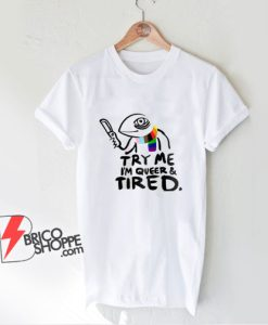 Pride LGBT Try Me Im Queer and Tired T-Shirt - Funny Shirt On Sale