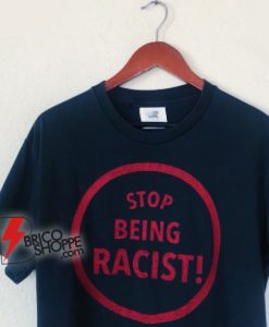 STOP BEING RACIST! T-Shirt - Funny Shirt On Sale