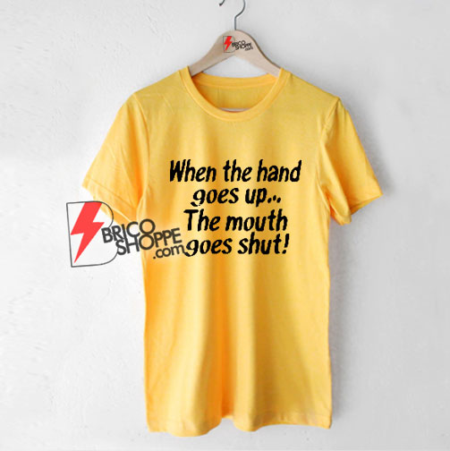 When the Hand Goes Up the Mouth Goes Shut T-Shirt - Funny Shirt On Sale