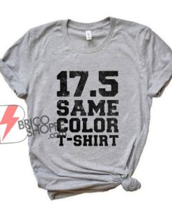 17 5 Same Color T shirt - Funny Shirt On Sale