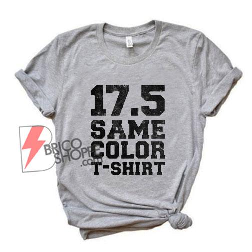 17 5 Same Color T shirt - Funny Shirt On Sale