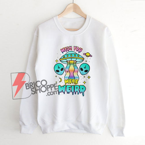 Alien Sweatshirt - Wish You Were Weird Sweatshirt - Funny Sweatshirt On Sale