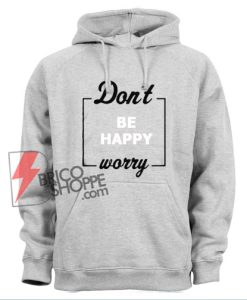 Don't be happy worry Hoodie - Funny Hoodie