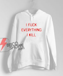 I KILL EVERYTHING I FUCK Hoodie – Funny Hoodie On Sale