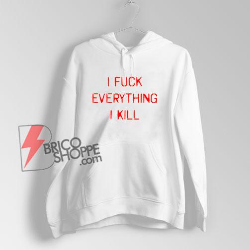 I KILL EVERYTHING I FUCK Hoodie – Funny Hoodie On Sale