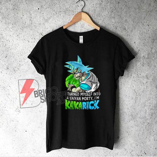 I Turned Myself Into A Saiyan Morty I'm Kakarick T-Shirt - Funny Shirt On Sale