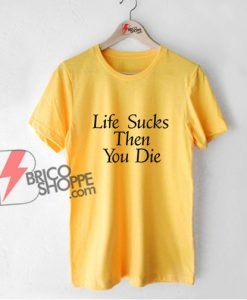 Life Sucks Then You Die T-Shirt - Funny Shirt On Sale