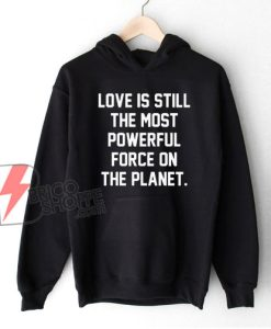 Love Is Still The Most Powerful Force On The Planet Hoodie - Funny Hoodie On Sale