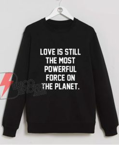 Love Is Still The Most Powerful Force On The Planet Sweatshirt - Funny Sweatshirt