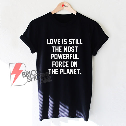 Love Is Still The Most Powerful Force On The Planet T-Shirt - Funny Shirt