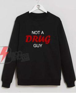 Not A Drug Guy Sweatshirt - Funny Sweatshirt On Sale