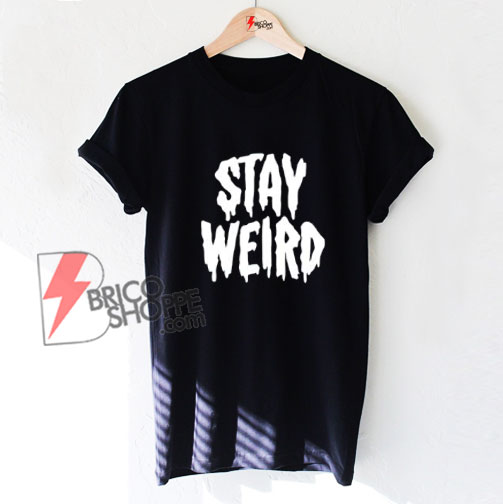 STAY WEIRD Shirt - Funny T-Shirt On Sale