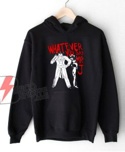 Whatever You Say Mr J Joker Hoodie - Funny Hoodie On Sale