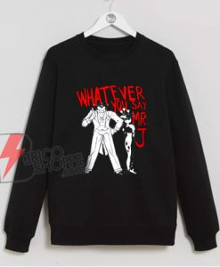 Whatever You Say Mr J Joker Sweatshirt On Sale – Funny Sweatshirt On Sale
