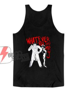 Whatever You Say Mr J Joker Tank Top - Funny Tank Top On Sale