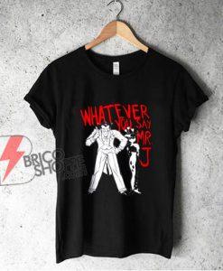 Whatever You Say Mr J Joker shirt - Funny Shirt On Sale