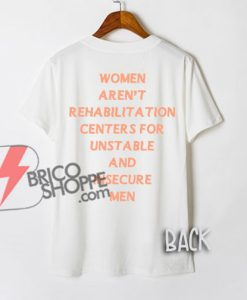 Women Aren't Rehabilitation Centers For Unstable And Insecure Men T-Shirt - Funny Shirt On Sale