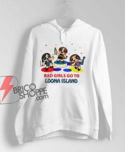 BAD GIRLS GO TO LOONA ISLAND Hoodie - Parody Hoodie - Funny Hoodie