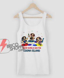 BAD GIRLS GO TO LOONA ISLAND Tank Top - Parody Tank Top - Funny Tank Top