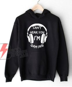 Funny Gamer Gift Headset Can't Hear You I'm Gaming Hoodie - Funny Hoodie