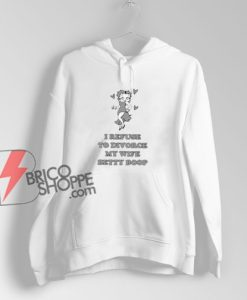 I Refuse To Divorce My Wife Betty Boop Hoodie – Funny Hoodie On Sale