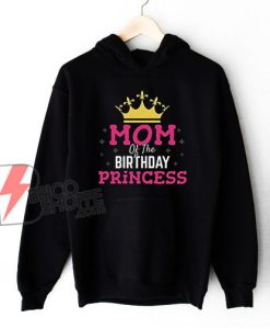 Mom Of The Birthday Princess Hoodie - Funny Hoodie