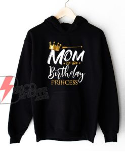 Mom Of The Birthday Princess Hoodie - Funny Hoodie On Sale