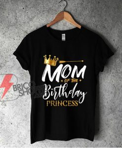 Mom Of The Birthday Princess T-Shirt - Funny Shirt On Sale