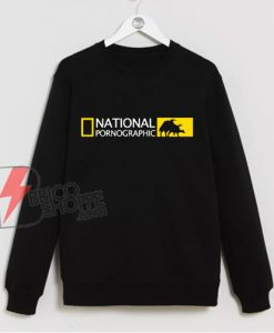 National Pornographic Sweatshirt - Parody Sweatshirt - Funny Sweatshirt