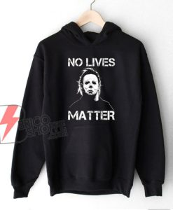 No Lives Matter Michael Myers Hoodie - Funny Hoodie