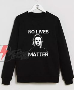 No Lives Matter Michael Myers Sweatshirt - Funny Sweatshirt