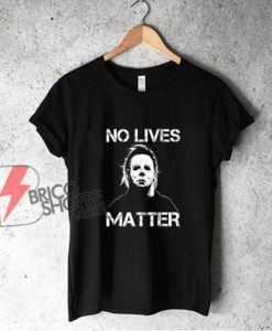 No Lives Matter Michael Myers T-Shirt - Funny Shirt