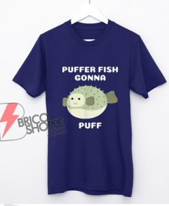 Puffer Fish Gonna Puff Shirt - Funny Shirt