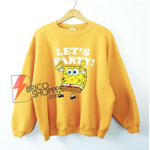 Spongebob Squarepants Lets Party Sweatshirt - Funny Sponge Bob Sweatshirt