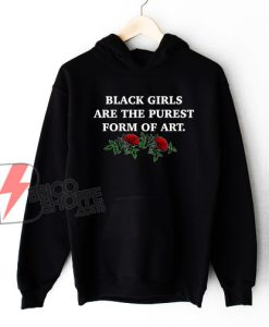 Black Girls Are The Purest Form of Art Hoodie - Funny Hoodie