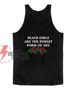 Black Girls Are The Purest Form of Art Tank Top - Funny Tank Top
