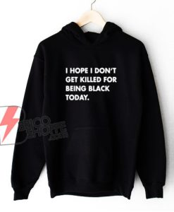 I Hope I Don't Get Killed For Being Black Today Hoodie - Funny Hoodie