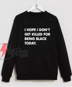 I Hope I Don't Get Killed For Being Black Today Sweatshirt - Funny Sweatshirt