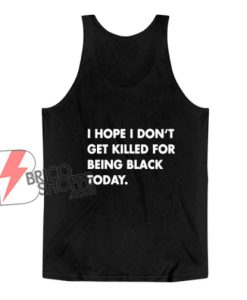 I Hope I Don't Get Killed For Being Black Today Tank Top - Funny Tank Top