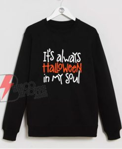 It's always Halloween in my soul Sweatshirt - Funny Sweatshirt