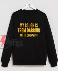 My Cough Is From Dabbing Not The Coronavirus Sweatshirt- Funny Sweatshirt