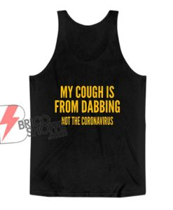 My Cough Is From Dabbing Not The Coronavirus Tank Top - Funny Tank Top