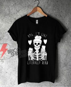 OMG I'm Like Literally Dead Skeleton Shirt - Funny Shirt On Sale